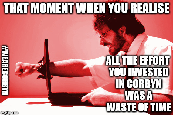 Corbyn - time wasted | THAT MOMENT WHEN YOU REALISE ALL THE EFFORT YOU INVESTED IN CORBYN WAS A WASTE OF TIME #WEARECORBYN | image tagged in corbyn eww,party of haters,anti-semite and a racist,anti-semitism,wearecorbyn,corbyn social media warrior | made w/ Imgflip meme maker