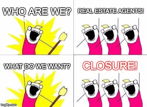 What Do We Want | WHO ARE WE? REAL ESTATE AGENTS! WHAT DO WE WANT? CLOSURE! | image tagged in memes,what do we want | made w/ Imgflip meme maker