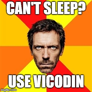 Dr. House | CAN'T SLEEP? USE VICODIN | image tagged in dr house | made w/ Imgflip meme maker
