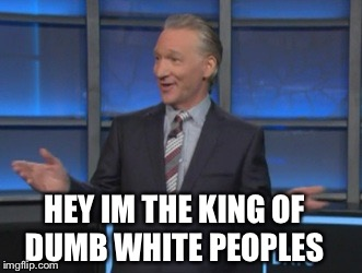 HEY IM THE KING OF DUMB WHITE PEOPLES | image tagged in bill maher is an asshole | made w/ Imgflip meme maker