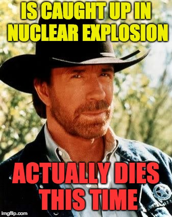 Not even Chuck Norris is Invincible | IS CAUGHT UP IN NUCLEAR EXPLOSION ACTUALLY DIES THIS TIME | image tagged in memes,chuck norris | made w/ Imgflip meme maker