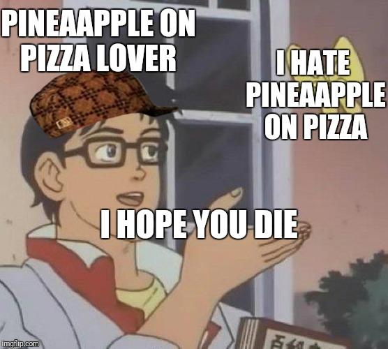Is This A Pigeon Meme | PINEAAPPLE ON PIZZA LOVER I HATE PINEAAPPLE ON PIZZA I HOPE YOU DIE | image tagged in memes,is this a pigeon,scumbag | made w/ Imgflip meme maker