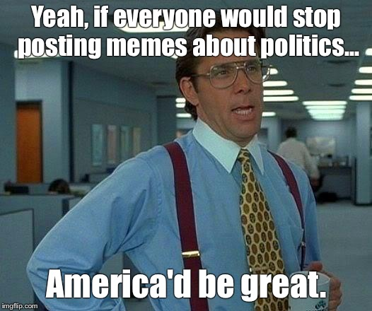 That Would Be Great Meme | Yeah, if everyone would stop posting memes about politics... America'd be great. | image tagged in memes,that would be great | made w/ Imgflip meme maker
