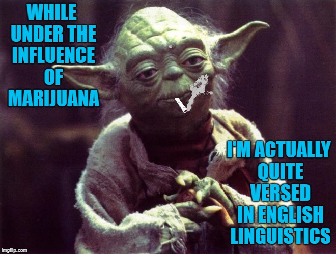 WHILE UNDER THE INFLUENCE OF MARIJUANA I'M ACTUALLY QUITE VERSED IN ENGLISH LINGUISTICS | made w/ Imgflip meme maker