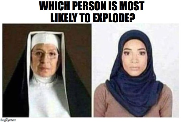 Feel The Power of God | WHICH PERSON IS MOST LIKELY TO EXPLODE? | image tagged in nun,religion of peace,bomb,dank meme | made w/ Imgflip meme maker