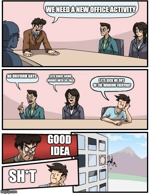 Boardroom Meeting Suggestion Meme | WE NEED A NEW OFFICE ACTIVITY NO UNIFORM DAYS LETS SHOOT DOWN DRONES WITH 50. CALS LETS KICK ME OUT OF THE WINDOW EVERYDAY GOOD IDEA SH*T | image tagged in memes,boardroom meeting suggestion | made w/ Imgflip meme maker