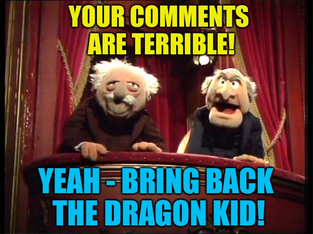 A repost of The_Lapsed_Jedi. | YOUR COMMENTS ARE TERRIBLE! YEAH - BRING BACK THE DRAGON KID! | image tagged in statler and waldorf,memes,the_lapsed_jedi,dragon kid | made w/ Imgflip meme maker
