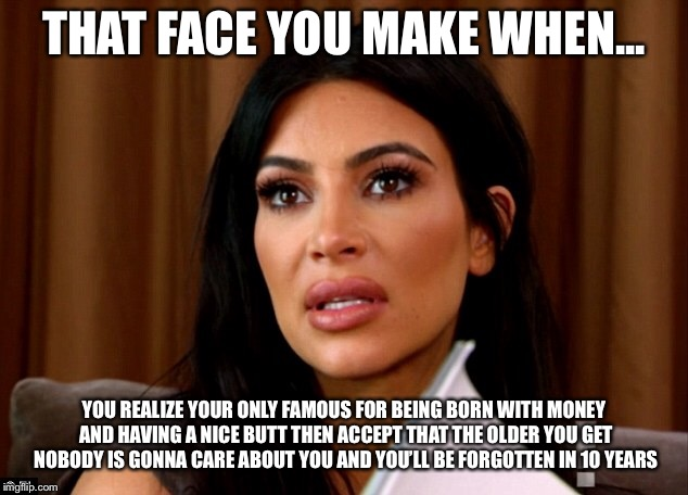 Kim Kardashian funny | THAT FACE YOU MAKE WHEN... YOU REALIZE YOUR ONLY FAMOUS FOR BEING BORN WITH MONEY AND HAVING A NICE BUTT THEN ACCEPT THAT THE OLDER YOU GET  | image tagged in kim kardashian | made w/ Imgflip meme maker