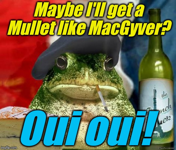 Maybe I'll get a Mullet like MacGyver? Oui oui! | made w/ Imgflip meme maker