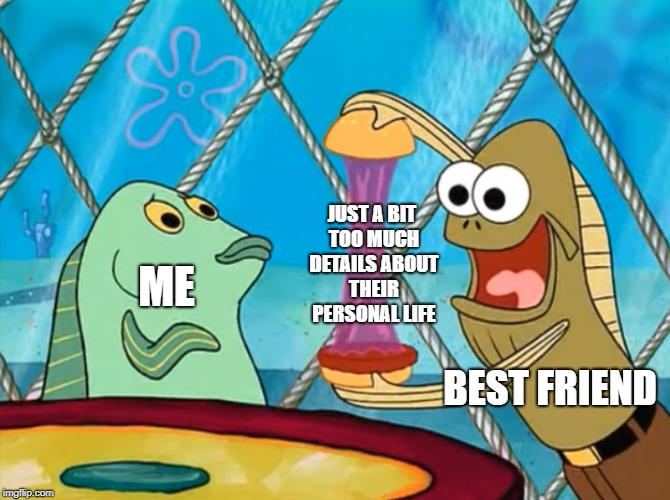 ME BEST FRIEND JUST A BIT TOO MUCH DETAILS ABOUT THEIR PERSONAL LIFE | image tagged in take a look at my crabby patty - spongbob | made w/ Imgflip meme maker