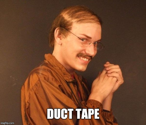 Creepy guy | DUCT TAPE | image tagged in creepy guy | made w/ Imgflip meme maker