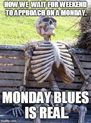 Waiting Skeleton Meme | HOW WE  WAIT FOR WEEKEND TO APPROACH ON A MONDAY. MONDAY BLUES IS REAL. | image tagged in memes,waiting skeleton | made w/ Imgflip meme maker