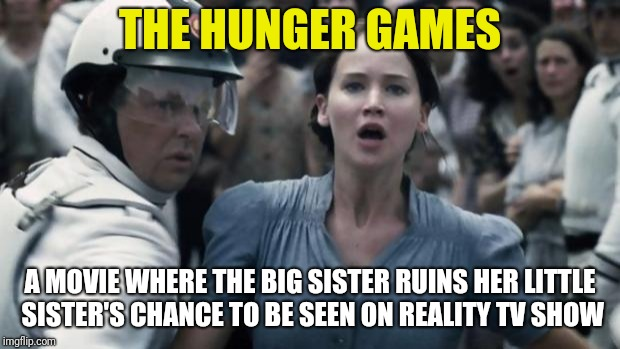 hunger games | THE HUNGER GAMES A MOVIE WHERE THE BIG SISTER RUINS HER LITTLE SISTER'S CHANCE TO BE SEEN ON REALITY TV SHOW | image tagged in hunger games | made w/ Imgflip meme maker