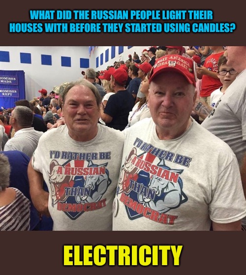 WHAT DID THE RUSSIAN PEOPLE LIGHT THEIR HOUSES WITH BEFORE THEY STARTED USING CANDLES? ELECTRICITY | image tagged in memes,russia,russian,democrat | made w/ Imgflip meme maker