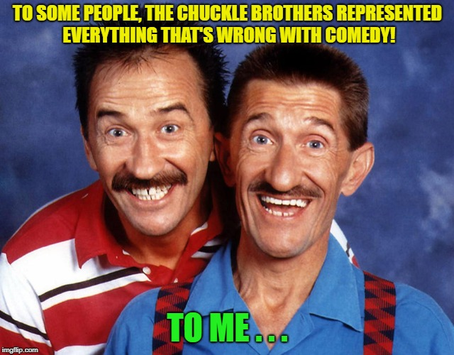 RIP Barry Chuckle  :(  #OneForTheBrits | TO SOME PEOPLE, THE CHUCKLE BROTHERS REPRESENTED EVERYTHING THAT'S WRONG WITH COMEDY! TO ME . . . | image tagged in chuckle brothers,rip | made w/ Imgflip meme maker