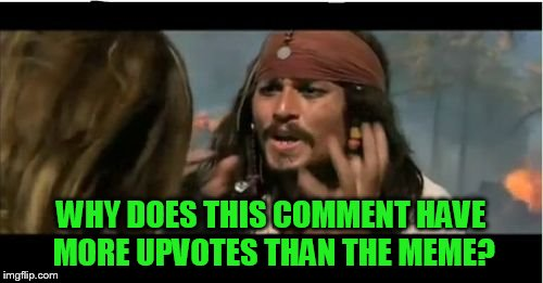 Why Is The Rum Gone Meme | WHY DOES THIS COMMENT HAVE MORE UPVOTES THAN THE MEME? | image tagged in memes,why is the rum gone | made w/ Imgflip meme maker