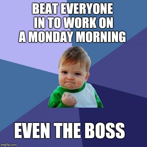 Surprising considering how crappy I felt over the weekend  | BEAT EVERYONE IN TO WORK ON A MONDAY MORNING EVEN THE BOSS | image tagged in memes,success kid,monday mornings,mondays,jbmemegeek | made w/ Imgflip meme maker