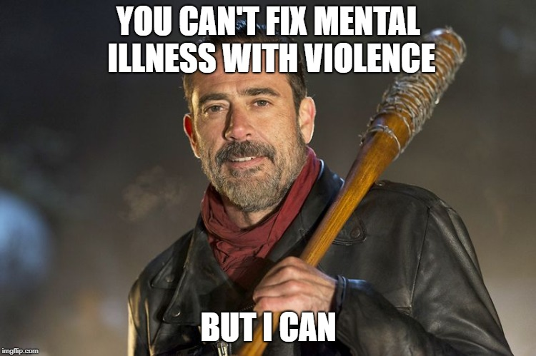 negan |  YOU CAN'T FIX MENTAL ILLNESS WITH VIOLENCE; BUT I CAN | image tagged in negan | made w/ Imgflip meme maker