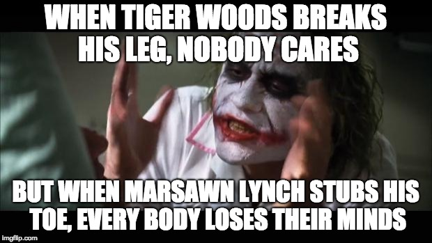 And everybody loses their minds Meme | WHEN TIGER WOODS BREAKS HIS LEG, NOBODY CARES BUT WHEN MARSAWN LYNCH STUBS HIS TOE, EVERY BODY LOSES THEIR MINDS | image tagged in memes,and everybody loses their minds | made w/ Imgflip meme maker