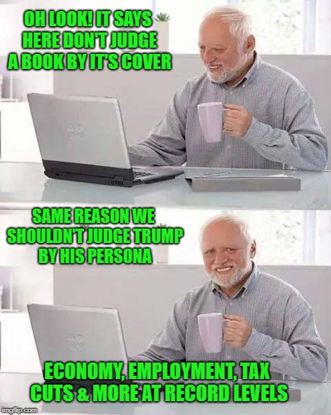 Hide the Pain Harold Meme | OH LOOK! IT SAYS HERE DON'T JUDGE A BOOK BY IT'S COVER SAME REASON WE SHOULDN'T JUDGE TRUMP BY HIS PERSONA ECONOMY, EMPLOYMENT, TAX CUTS & M | image tagged in memes,hide the pain harold | made w/ Imgflip meme maker