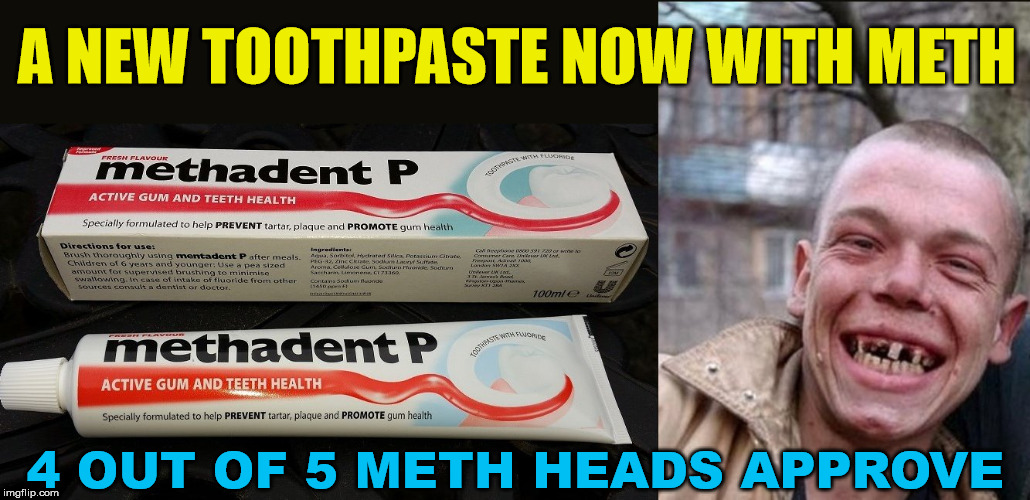 To get meth heads to brush, they are introducing a new toothpaste. | A NEW TOOTHPASTE NOW WITH METH 4 OUT OF 5 METH HEADS APPROVE | image tagged in memes,joke,humor,meth,product | made w/ Imgflip meme maker