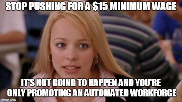 Its Not Going To Happen Meme | STOP PUSHING FOR A $15 MINIMUM WAGE IT'S NOT GOING TO HAPPEN AND YOU'RE ONLY PROMOTING AN AUTOMATED WORKFORCE | image tagged in memes,its not going to happen | made w/ Imgflip meme maker