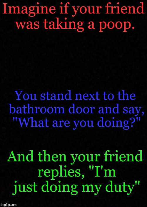 "Get it? | Imagine if your friend was taking a poop. You stand next to the bathroom door and say, ""What are you doing?"" And then your friend replies, "" 