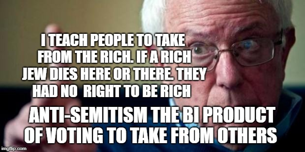 Bernie Sanders | I TEACH PEOPLE TO TAKE FROM THE RICH. IF A RICH JEW DIES HERE OR THERE. THEY HAD NO  RIGHT TO BE RICH ANTI-SEMITISM THE BI PRODUCT OF VOTING | image tagged in bernie sanders | made w/ Imgflip meme maker