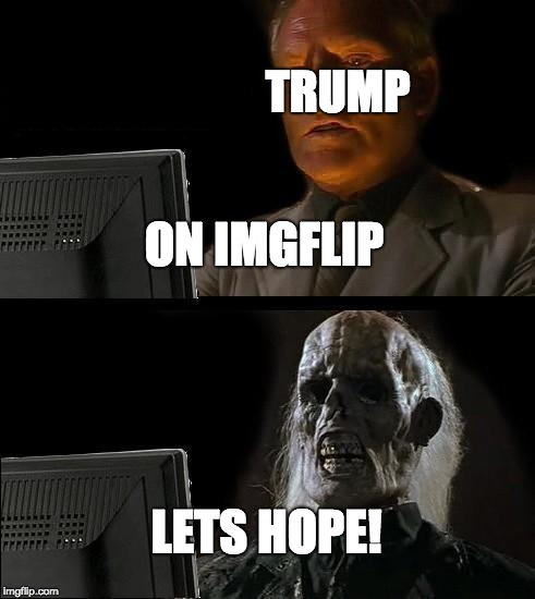 Ill Just Wait Here Meme | TRUMP LETS HOPE! ON IMGFLIP | image tagged in memes,ill just wait here | made w/ Imgflip meme maker