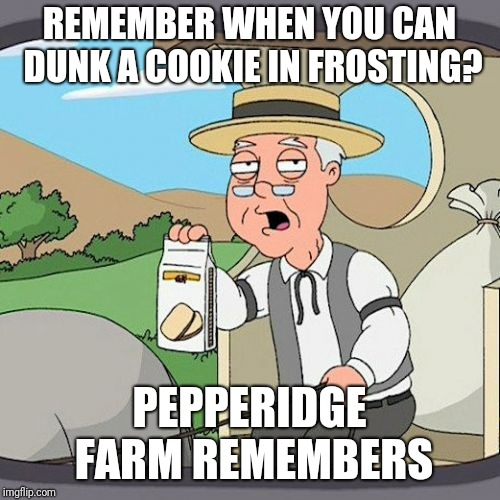 Ever heard of Dunkaroos? | REMEMBER WHEN YOU CAN DUNK A COOKIE IN FROSTING? PEPPERIDGE FARM REMEMBERS | image tagged in memes,pepperidge farm remembers,nostalgia | made w/ Imgflip meme maker
