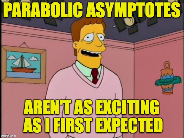 He's Troy McClure. You may remember him from previous memes like Stop That! and Calculus: It's Really My Dentist's Problem. | PARABOLIC ASYMPTOTES AREN'T AS EXCITING AS I FIRST EXPECTED | image tagged in troy mcclure,memes,math | made w/ Imgflip meme maker