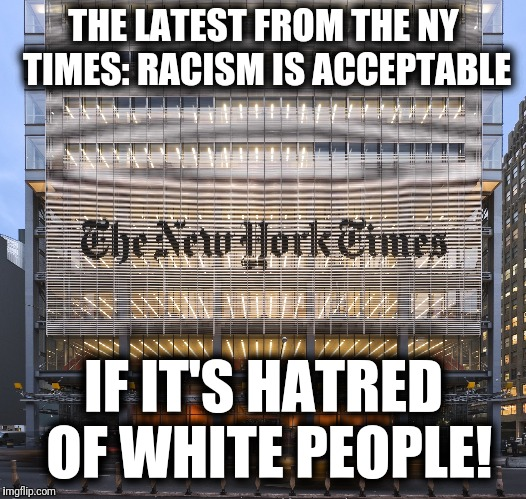 The latest from the N.Y. Times... | THE LATEST FROM THE NY TIMES: RACISM IS ACCEPTABLE IF IT'S HATRED OF WHITE PEOPLE! | image tagged in memes,ny times,liberals,liberal hatred,racism | made w/ Imgflip meme maker