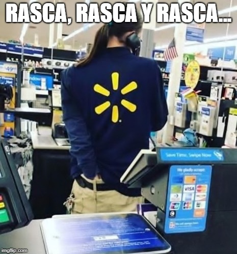 RASCA, RASCA Y RASCA... | image tagged in funny,spanish | made w/ Imgflip meme maker