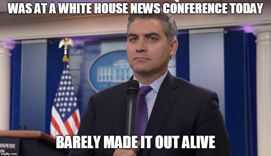 WAS AT A WHITE HOUSE NEWS CONFERENCE TODAY BARELY MADE IT OUT ALIVE | image tagged in jim acosta nbc | made w/ Imgflip meme maker