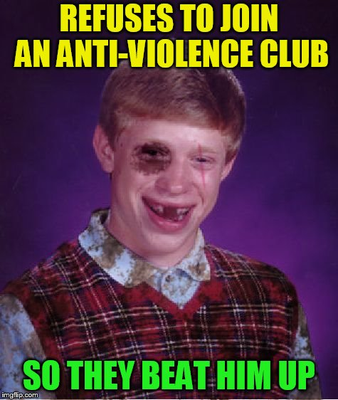Beat-up Bad Luck Brian | REFUSES TO JOIN AN ANTI-VIOLENCE CLUB SO THEY BEAT HIM UP | image tagged in beat-up bad luck brian | made w/ Imgflip meme maker