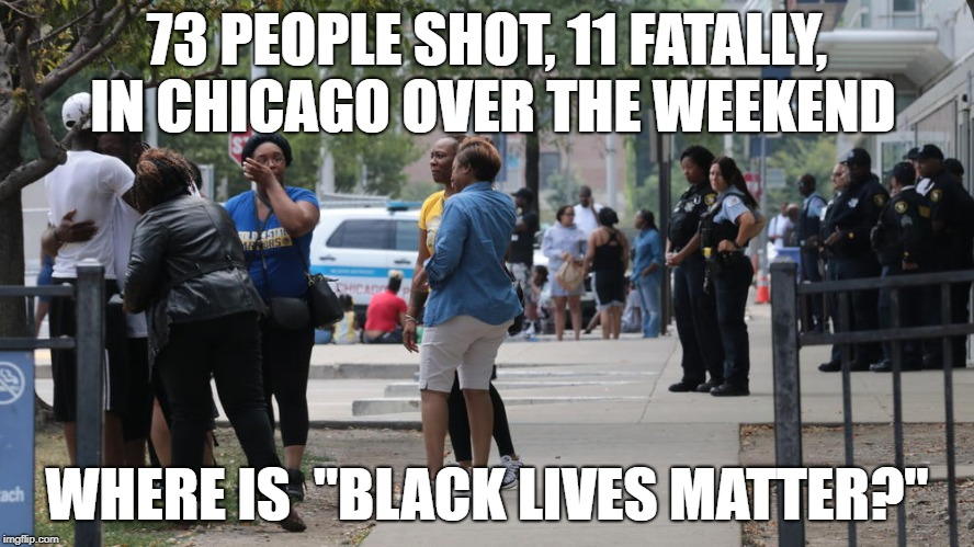 "chicago violence | 73 PEOPLE SHOT, 11 FATALLY, IN CHICAGO OVER THE WEEKEND WHERE IS  ""BLACK LIVES MATTER?"" 