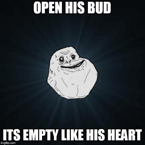 Forever Alone Meme | OPEN HIS BUD ITS EMPTY LIKE HIS HEART | image tagged in memes,forever alone | made w/ Imgflip meme maker