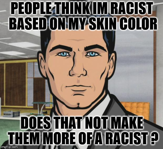 Archer | PEOPLE THINK IM RACIST BASED ON MY SKIN COLOR DOES THAT NOT MAKE THEM MORE OF A RACIST ? | image tagged in memes,archer | made w/ Imgflip meme maker