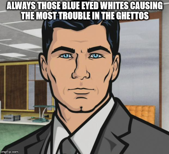 Archer | ALWAYS THOSE BLUE EYED WHITES CAUSING THE MOST TROUBLE IN THE GHETTOS | image tagged in memes,archer | made w/ Imgflip meme maker