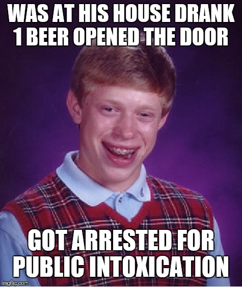 Bad Luck Brian Meme | WAS AT HIS HOUSE DRANK 1 BEER OPENED THE DOOR GOT ARRESTED FOR PUBLIC INTOXICATION | image tagged in memes,bad luck brian | made w/ Imgflip meme maker