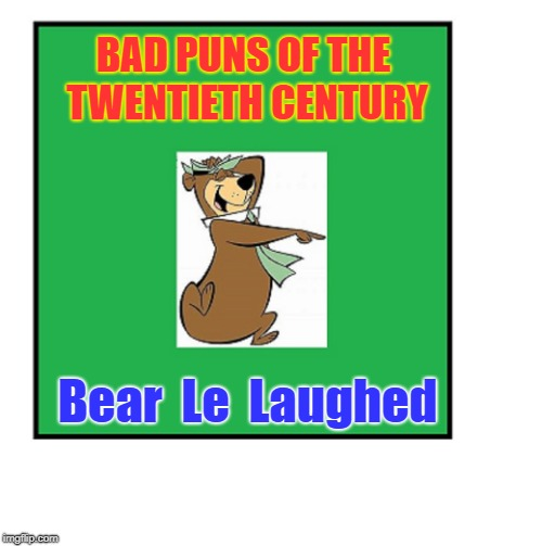 BAD PUNS OF THE TWENTIETH CENTURY Bear  Le  Laughed | image tagged in humor,bad humor | made w/ Imgflip meme maker