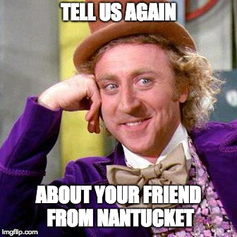 Your friend | TELL US AGAIN ABOUT YOUR FRIEND FROM NANTUCKET | image tagged in willy wonka blank,nantucket | made w/ Imgflip meme maker