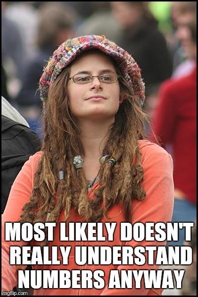 College Liberal Meme | MOST LIKELY DOESN'T REALLY UNDERSTAND NUMBERS ANYWAY | image tagged in memes,college liberal | made w/ Imgflip meme maker