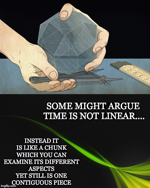 Time is.... | SOME MIGHT ARGUE TIME IS NOT LINEAR.... INSTEAD IT IS LIKE A CHUNK WHICH YOU CAN EXAMINE ITS DIFFERENT ASPECTS YET STILL IS ONE CONTIGUOUS P | image tagged in time,not linear,chunk,aspects,contiguous,metaphysics | made w/ Imgflip meme maker