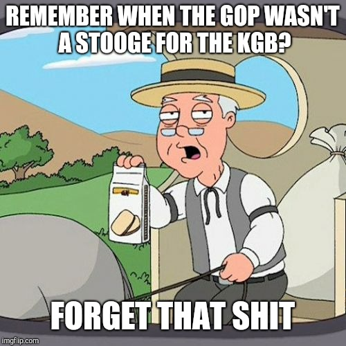 We don't like to say KGB out loud anymore | REMEMBER WHEN THE GOP WASN'T A STOOGE FOR THE KGB? FORGET THAT SHIT | image tagged in memes,pepperidge farm remembers,impeach,dump trump,traitor | made w/ Imgflip meme maker