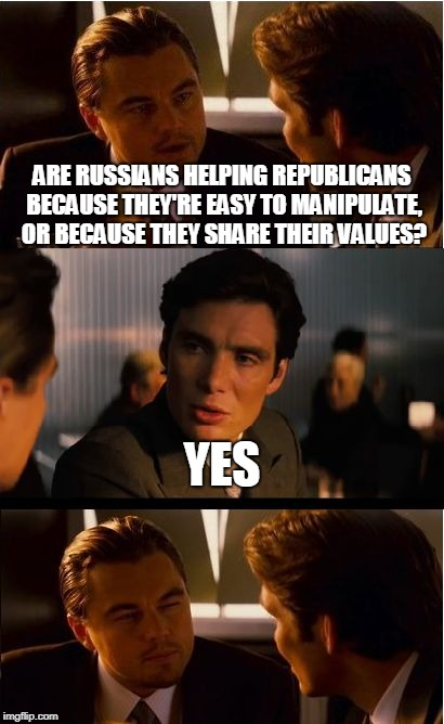 Inception Meme | ARE RUSSIANS HELPING REPUBLICANS BECAUSE THEY'RE EASY TO MANIPULATE, OR BECAUSE THEY SHARE THEIR VALUES? YES | image tagged in memes,inception | made w/ Imgflip meme maker