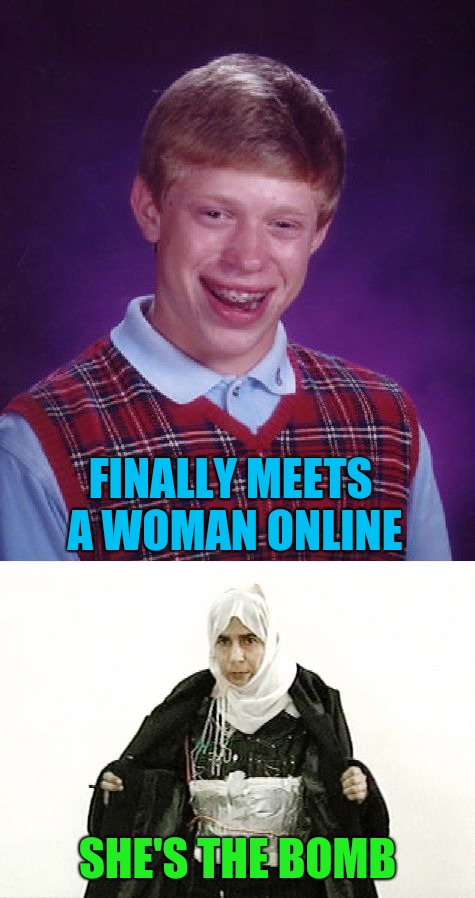 I'd rather be alone thanks!!! | FINALLY MEETS A WOMAN ONLINE SHE'S THE BOMB | image tagged in memes,bad luck brian,woman bomber,funny,dating online,the bomb | made w/ Imgflip meme maker