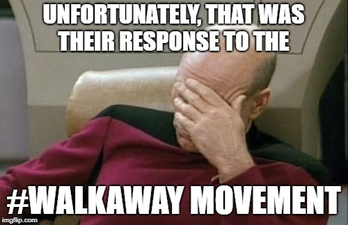 Captain Picard Facepalm Meme | UNFORTUNATELY, THAT WAS THEIR RESPONSE TO THE #WALKAWAY MOVEMENT | image tagged in memes,captain picard facepalm | made w/ Imgflip meme maker