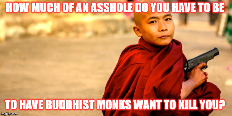 Killer monk | HOW MUCH OF AN ASSHOLE DO YOU HAVE TO BE TO HAVE BUDDHIST MONKS WANT TO KILL YOU? | image tagged in buddhism,guns | made w/ Imgflip meme maker
