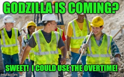 Looking at the brightside!  | GODZILLA IS COMING? SWEET!  I COULD USE THE OVERTIME! | image tagged in construction worker,angry godzilla,king kong | made w/ Imgflip meme maker